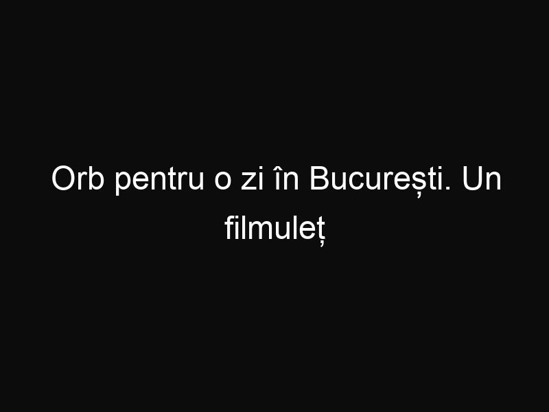 Orb pentru o zi în București. Un filmuleț extrem de emoționant