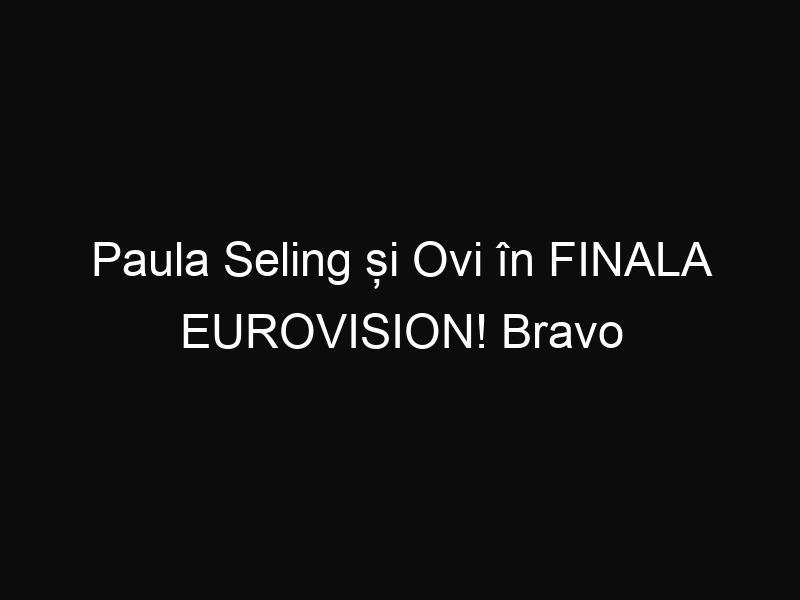 Paula Seling și Ovi în FINALA EUROVISION! Bravo România!