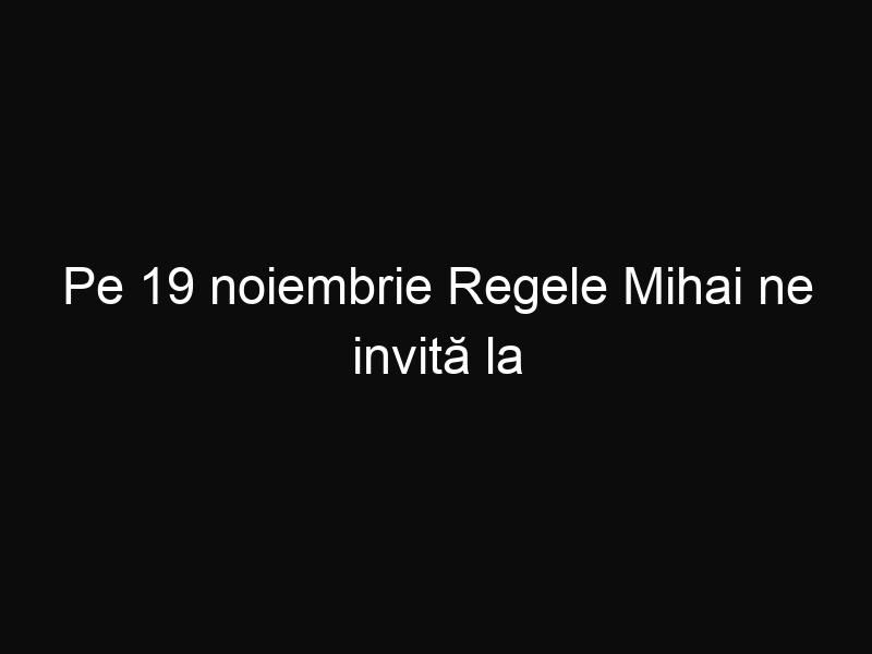 """Pe 19 noiembrie Regele Mihai ne invită la Palatul Elisabeta pentru ai ura """"La mulţi ani!"""""""