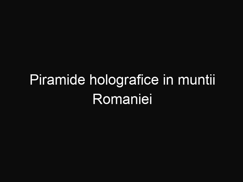 Piramide holografice in muntii Romaniei