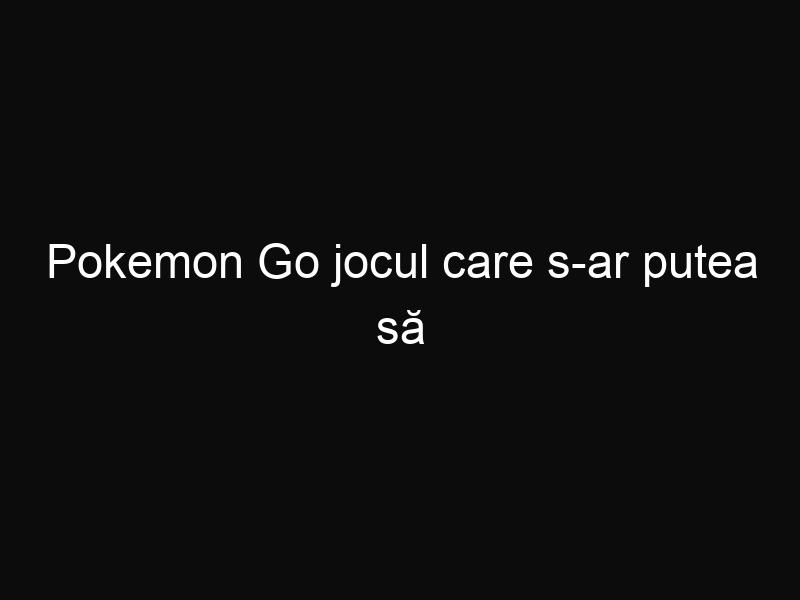 Pokemon Go jocul care s-ar putea să depăşească toate reţele sociale