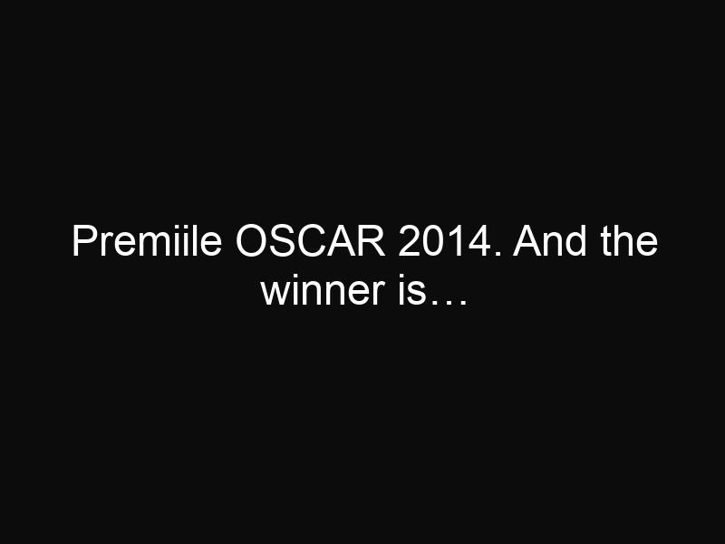 Premiile OSCAR 2014. And the winner is…