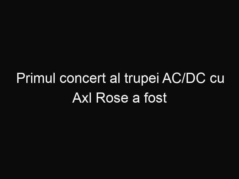 Primul concert al trupei AC/DC cu Axl Rose a fost un succes urias!