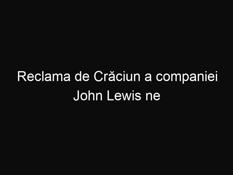 Reclama de Crăciun a companiei John Lewis ne surprinde şi anul acesta. Iată ce mesaj emoțional transmite!