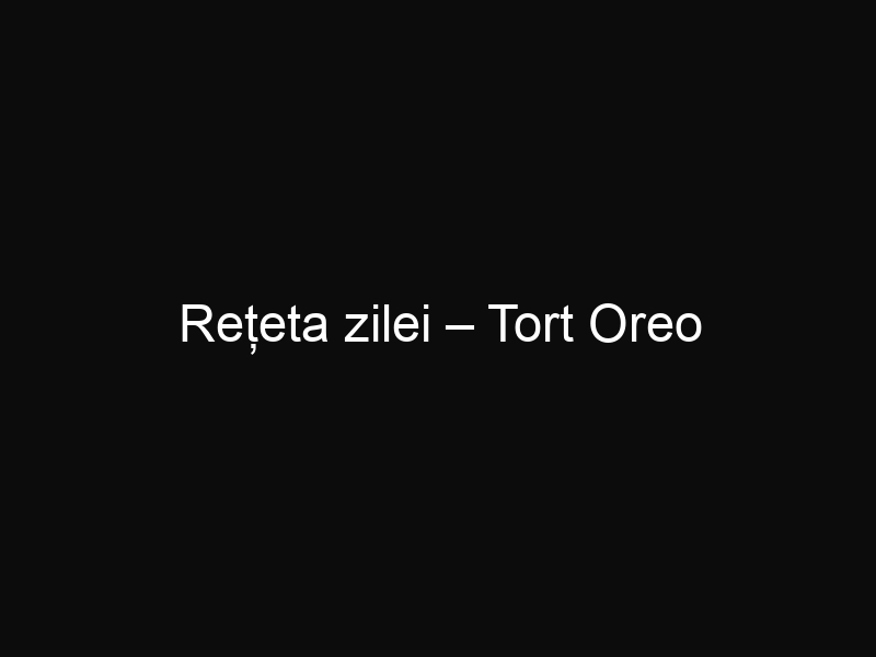 Rețeta zilei – Tort Oreo
