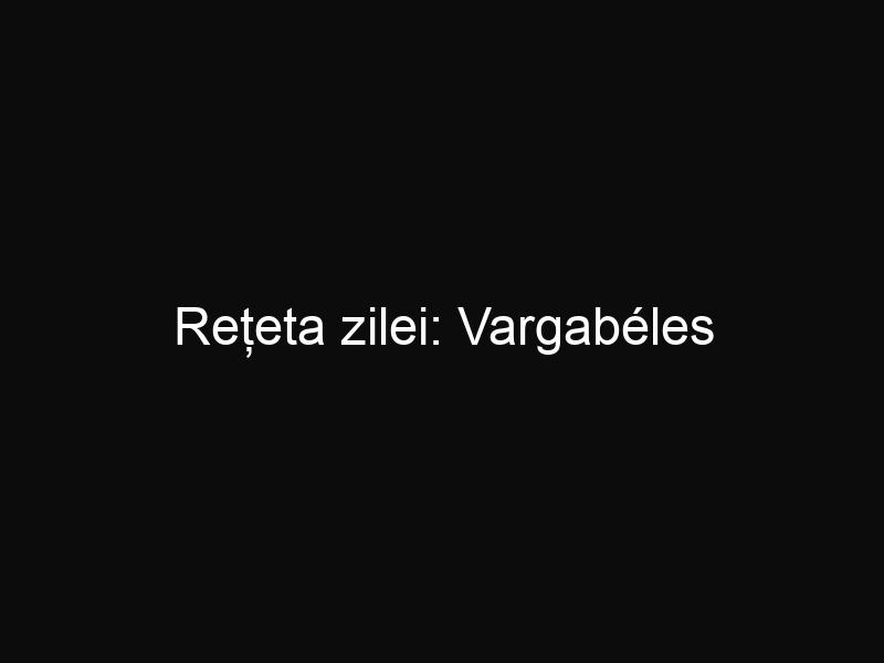 Rețeta zilei: Vargabéles