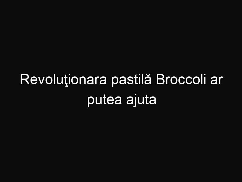 Revoluţionara pastilă Broccoli ar putea ajuta în lupta cu cancerul