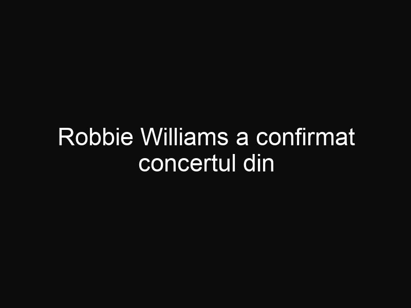 Robbie Williams a confirmat concertul din România din 17 iulie. Biletele s-au pus deja în vânzare