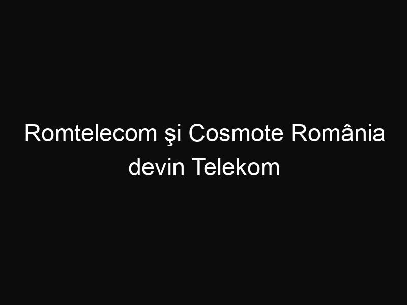 Romtelecom şi Cosmote România devin Telekom România