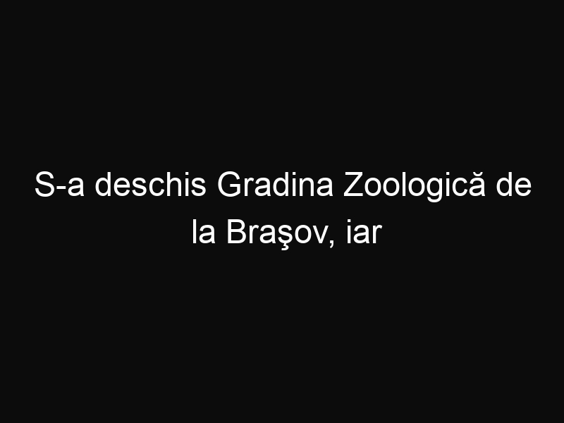 S-a deschis Gradina Zoologică de la Braşov, iar copiii pot intra gratuit