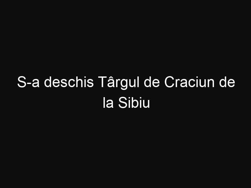 S-a deschis Târgul de Craciun de la Sibiu