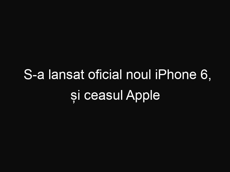 S-a lansat oficial noul iPhone 6, și ceasul Apple