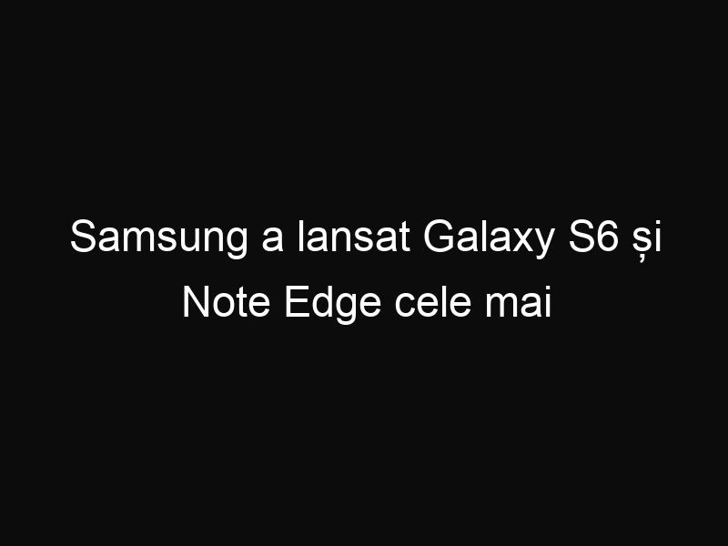 Samsung a lansat Galaxy S6 și Note Edge cele mai performante telefoane de pe piață