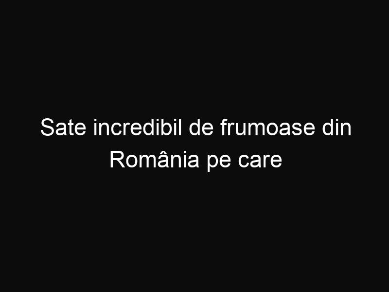 Sate incredibil de frumoase din România pe care trebuie neapărat să le vizitezi