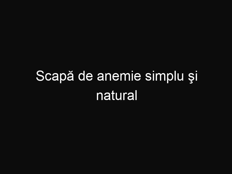 Scapă de anemie simplu şi natural