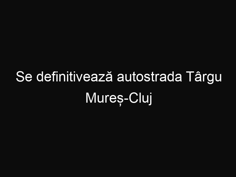 Se definitivează autostrada Târgu Mureș-Cluj