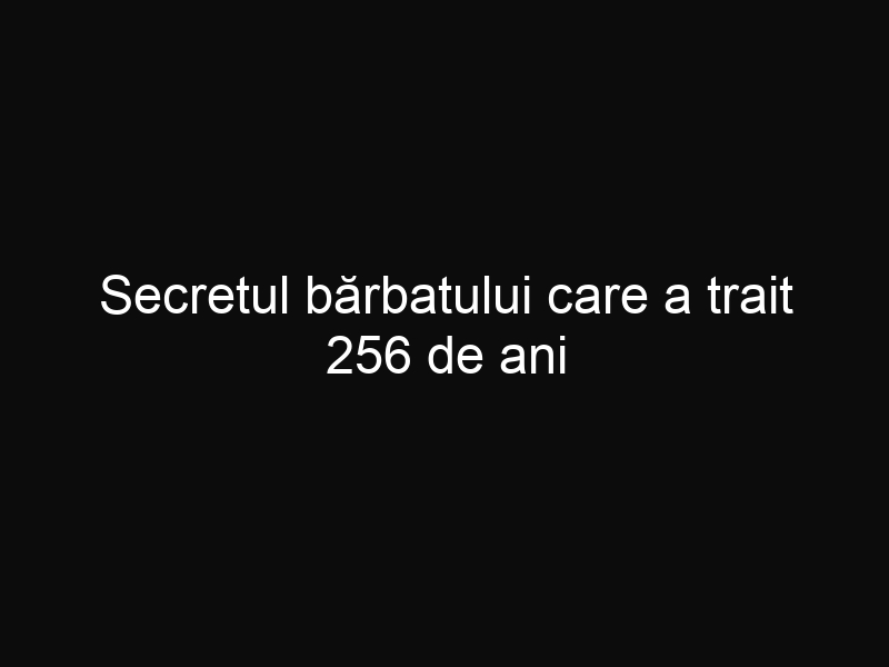 Secretul bărbatului care a trait 256 de ani