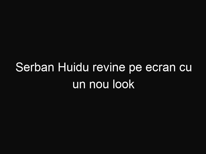 Serban Huidu revine pe ecran cu un nou look