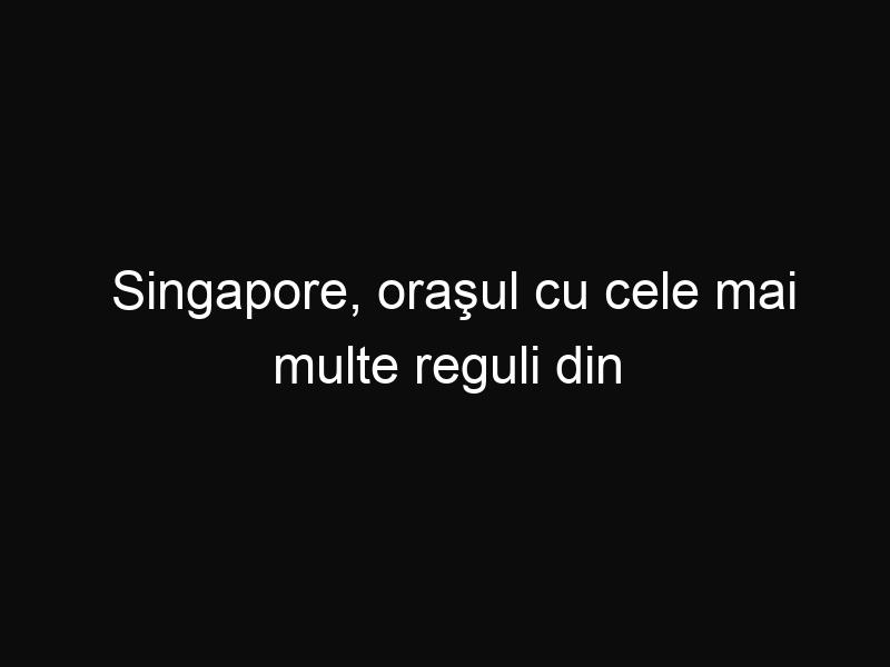 Singapore, oraşul cu cele mai multe reguli din întreaga lume