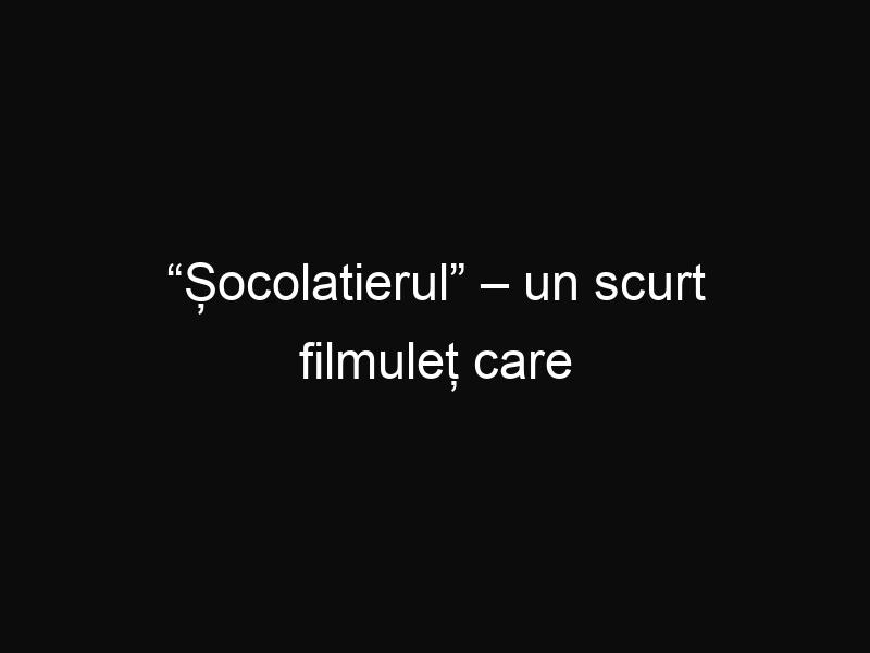 """""""Șocolatierul"""" – un scurt filmuleț care încercă să promoveze ceea ce este frumos și nobil în România"""