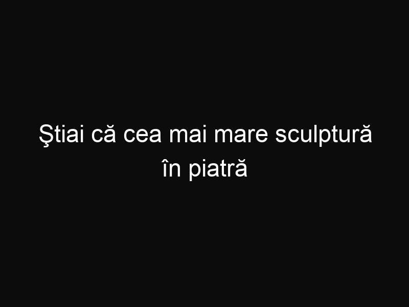 Ştiai că cea mai mare sculptură în piatră din Europa se afla în România?