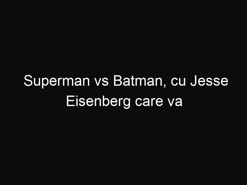 Superman vs Batman, cu Jesse Eisenberg care va interpreta rolul maleficului Lex Luthor