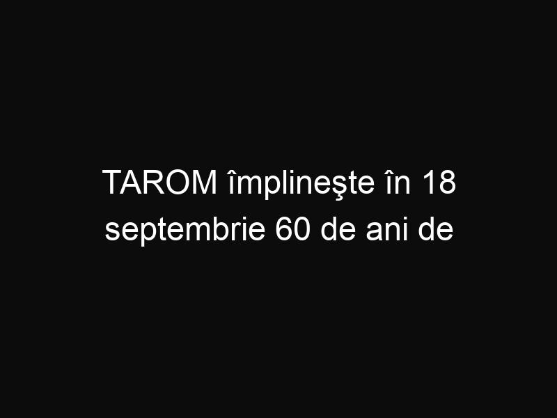 TAROM împlineşte în 18 septembrie 60 de ani de existenţă. Iată ce oferte au!