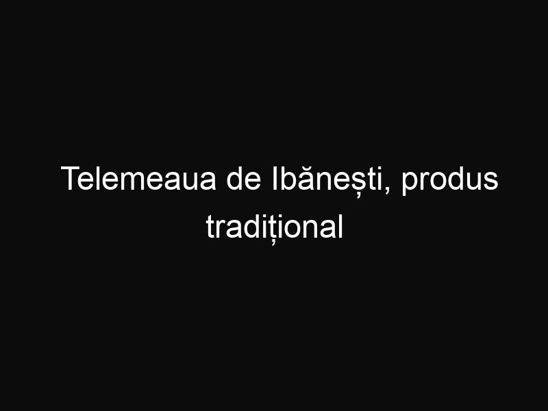 Telemeaua de Ibănești, produs tradițional românesc recunoscut în UE