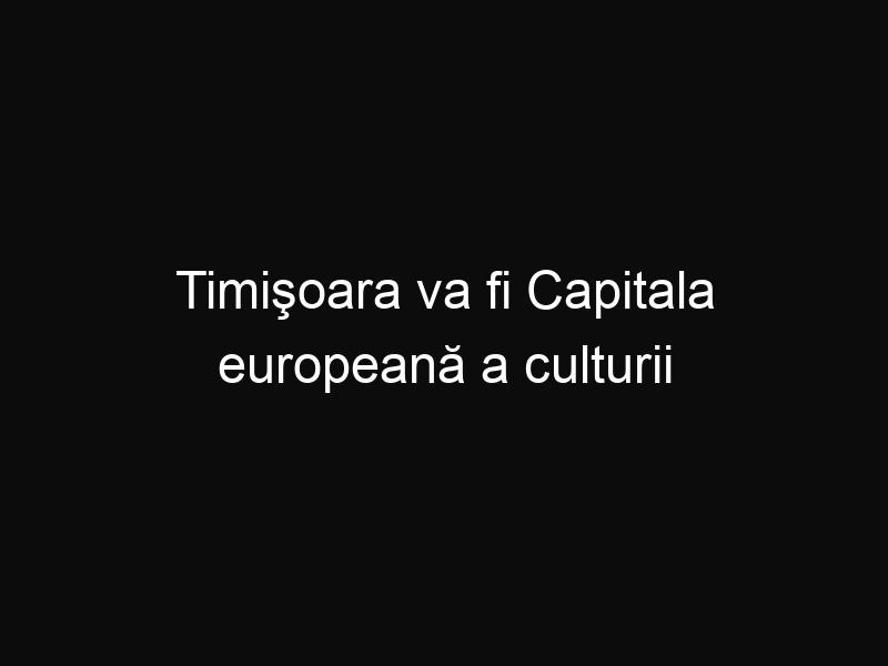 Timişoara va fi Capitala europeană a culturii în 2021