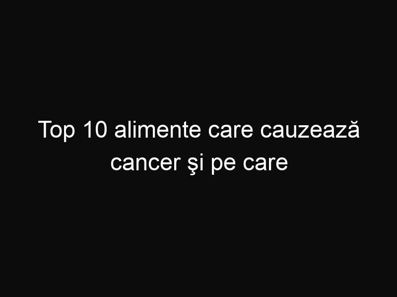 Top 10 alimente care cauzează cancer şi pe care trebuie să le eviţi cât mai mult