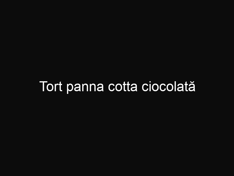 Tort panna cotta ciocolată
