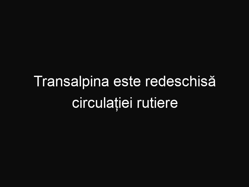Transalpina este redeschisă circulației rutiere