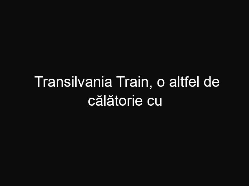 Transilvania Train, o altfel de călătorie cu trenul