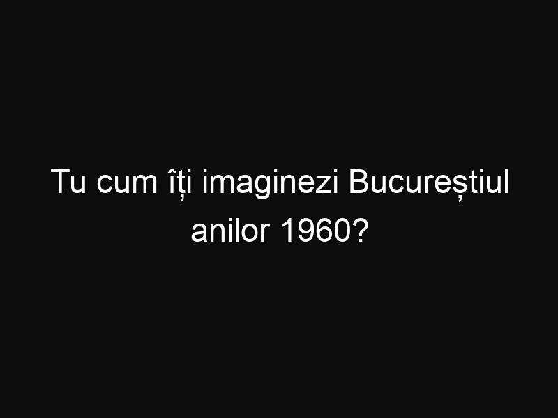 Tu cum îți imaginezi Bucureștiul anilor 1960?