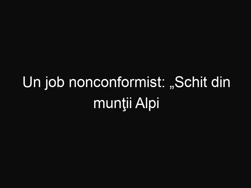"""Un job nonconformist: """"Schit din munţii Alpi căutăm sihastru"""""""