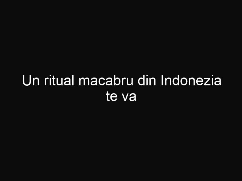 Un ritual macabru din Indonezia te va înspăimânta. Iată ce fac aceşti oameni cu morţii lor odată la trei ani