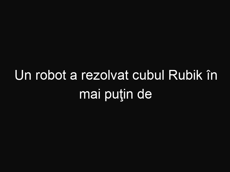 Un robot a rezolvat cubul Rubik în mai puţin de o secundă