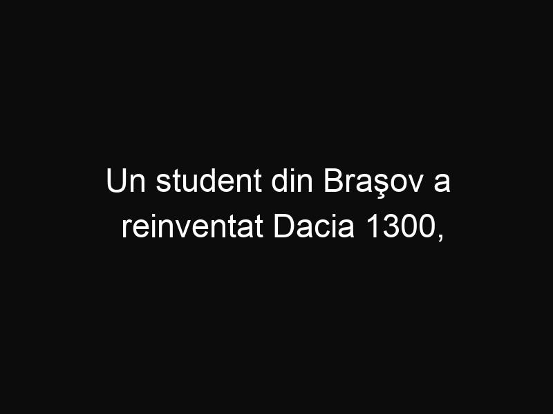 Un student din Braşov a reinventat Dacia 1300, rezultatul fiind uimitor