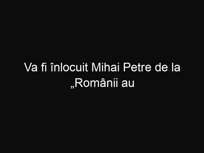 """Va fi înlocuit Mihai Petre de la """"Românii au talent"""" cu Mihai Bendeac?"""