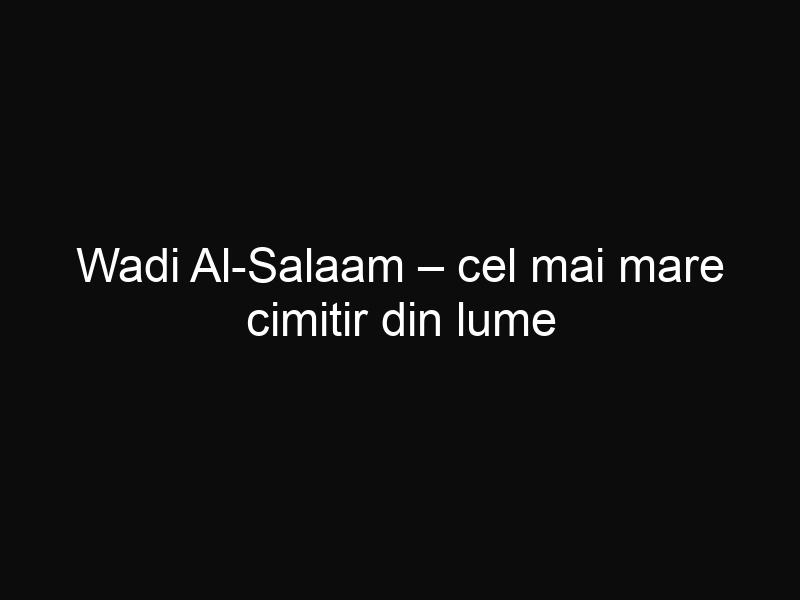 Wadi Al-Salaam – cel mai mare cimitir din lume