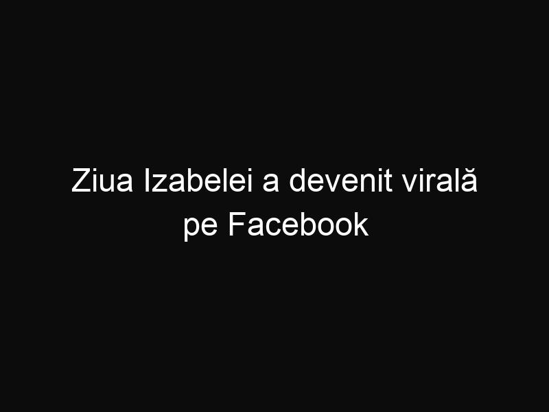 Ziua Izabelei a devenit virală pe Facebook