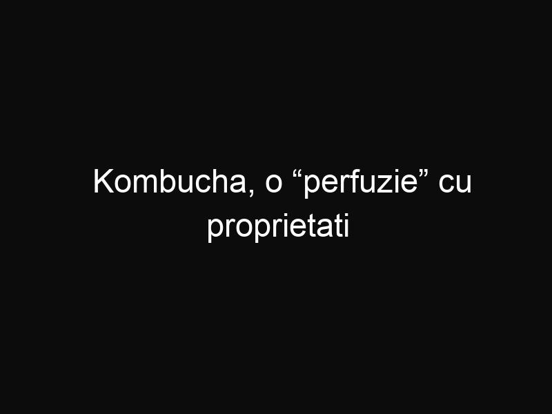 "Kombucha, o ""perfuzie"" cu proprietati probiotice"